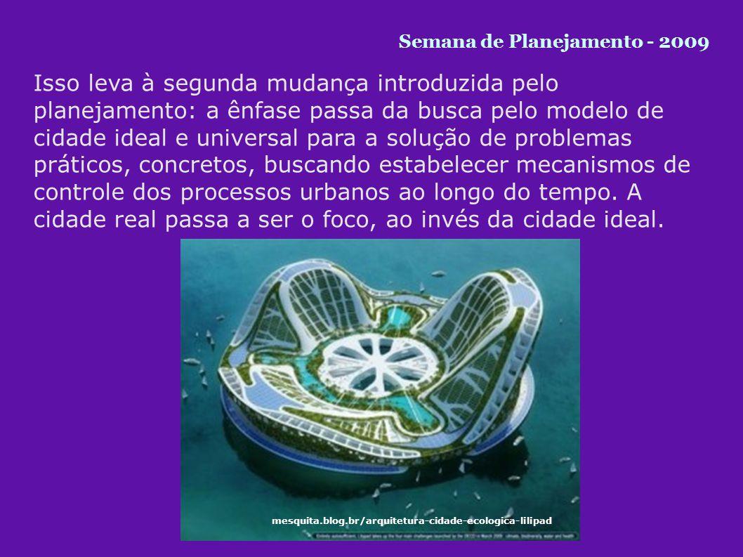 Isso leva à segunda mudança introduzida pelo planejamento: a ênfase passa da busca pelo modelo de cidade ideal e universal para a solução de problemas práticos, concretos, buscando estabelecer mecanismos de controle dos processos urbanos ao longo do tempo.