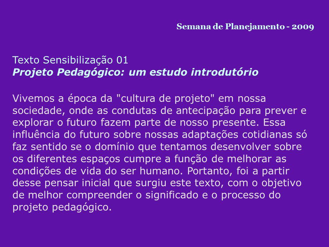 Texto Sensibilização 01 Projeto Pedagógico: um estudo introdutório Vivemos a época da cultura de projeto em nossa sociedade, onde as condutas de antecipação para prever e explorar o futuro fazem parte de nosso presente.