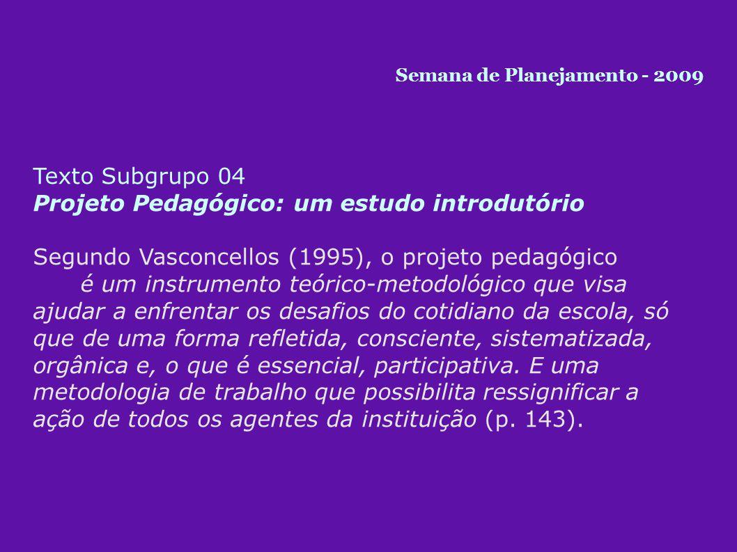 Texto Subgrupo 04 Projeto Pedagógico: um estudo introdutório Segundo Vasconcellos (1995), o projeto pedagógico é um instrumento teórico-metodológico que visa ajudar a enfrentar os desafios do cotidiano da escola, só que de uma forma refletida, consciente, sistematizada, orgânica e, o que é essencial, participativa.