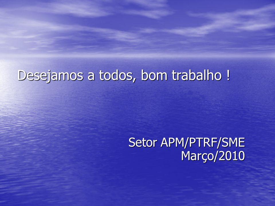 Desejamos a todos, bom trabalho ! Setor APM/PTRF/SME Março/2010