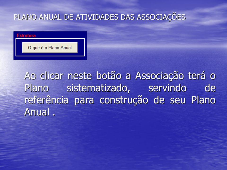 PLANO ANUAL DE ATIVIDADES DAS ASSOCIAÇÕES Ao clicar neste botão a Associação terá o Plano sistematizado, servindo de referência para construção de seu