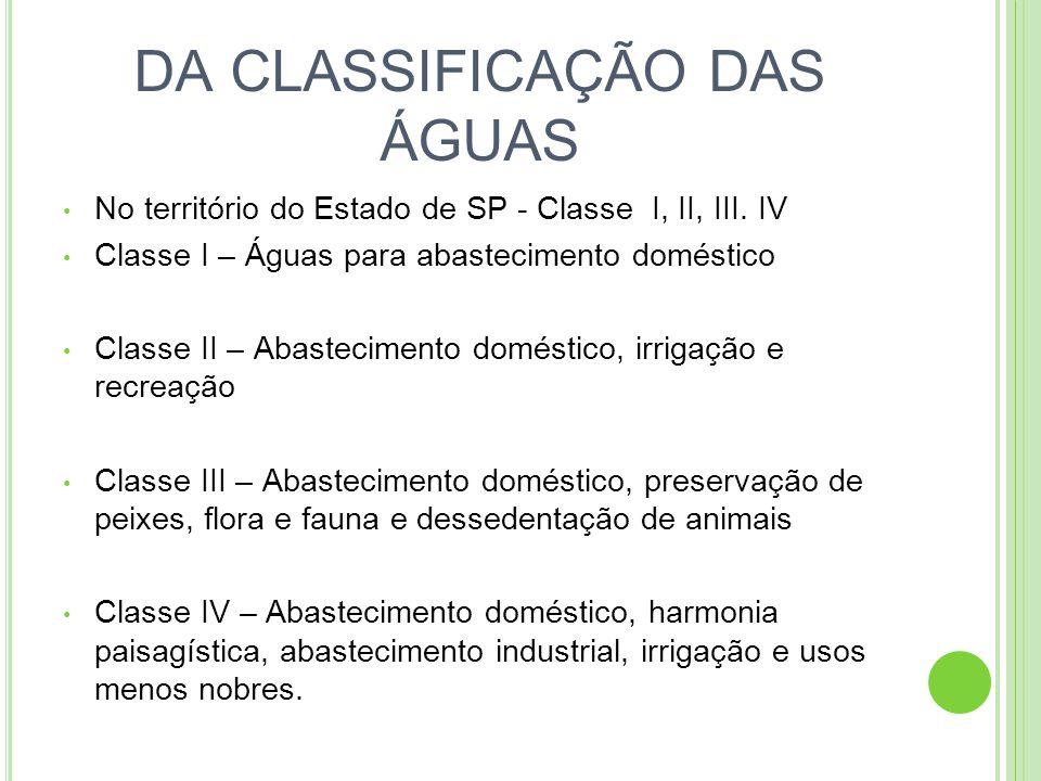 DOS PADRÕES DE QUALIDADE Classe I – Não tolerados lançamento de efluentes Classe II – Materiais flutuantes, inclusive espumas não naturais, substâncias solúveis em hexana, substâncias que comuniquem gosto ou odor e outras substâncias até limite máximos; amônia : 0,5 mg/l; arsênico : 0,1mg/l; cianeto : 0,2mg/l; chumbo: 0,1mg/l Classe III Classe IV – Materiais flutuantes, odor e aspecto objetáveis