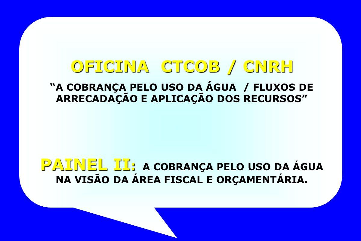 OFICINA CTCOB / CNRH A COBRANÇA PELO USO DA ÁGUA / FLUXOS DE ARRECADAÇÃO E APLICAÇÃO DOS RECURSOS PAINEL II : PAINEL II : A COBRANÇA PELO USO DA ÁGUA NA VISÃO DA ÁREA FISCAL E ORÇAMENTÁRIA.