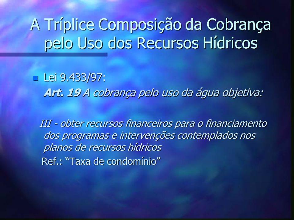 A Tríplice Composição da Cobrança pelo Uso dos Recursos Hídricos n Lei 9.433/97: Art.