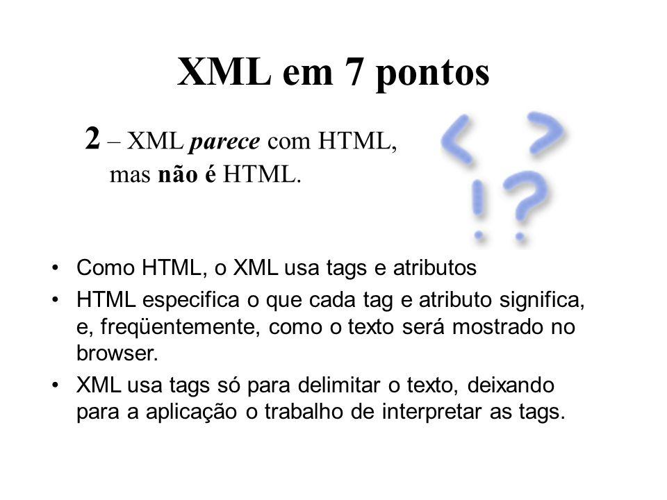 XML em 7 pontos 2 – XML parece com HTML, mas não é HTML. Como HTML, o XML usa tags e atributos HTML especifica o que cada tag e atributo significa, e,