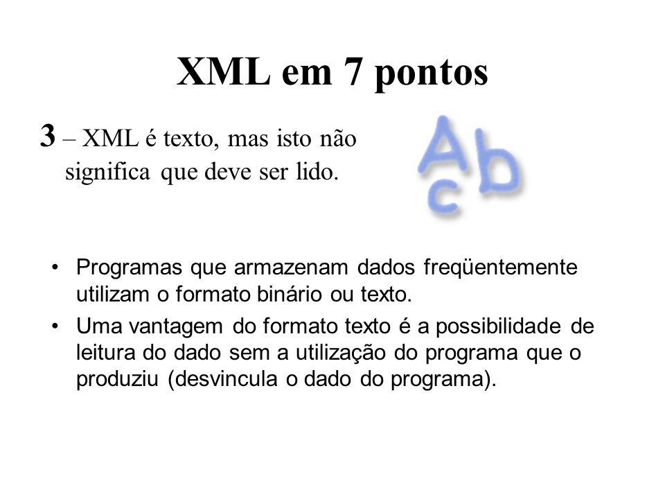 XML em 7 pontos 3 – XML é texto, mas isto não significa que deve ser lido. Programas que armazenam dados freqüentemente utilizam o formato binário ou