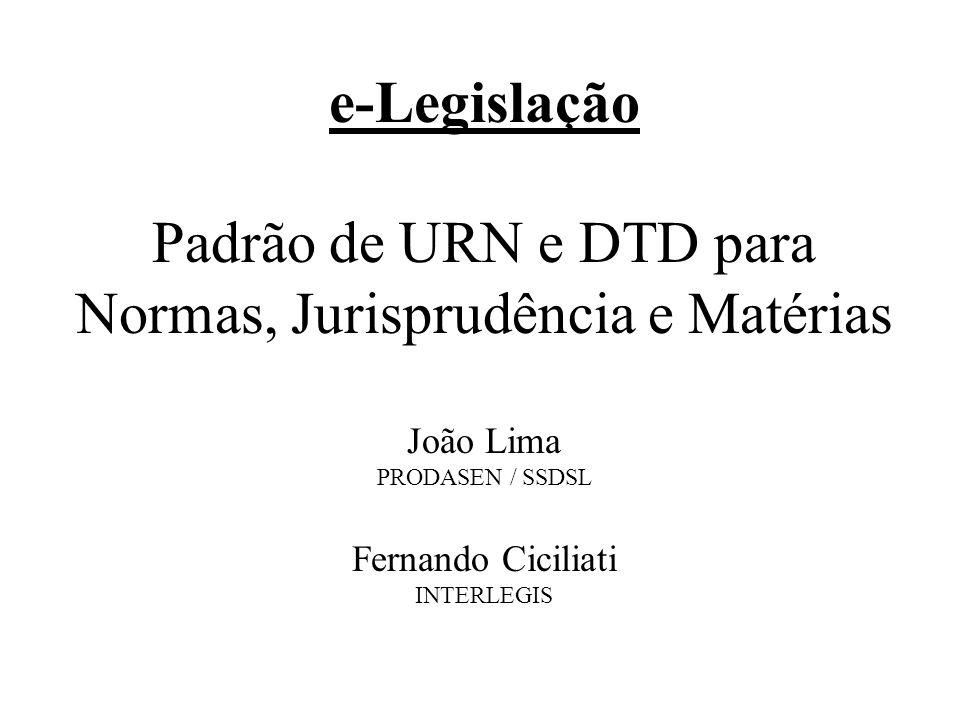 e-Legislação Padrão de URN e DTD para Normas, Jurisprudência e Matérias João Lima PRODASEN / SSDSL Fernando Ciciliati INTERLEGIS