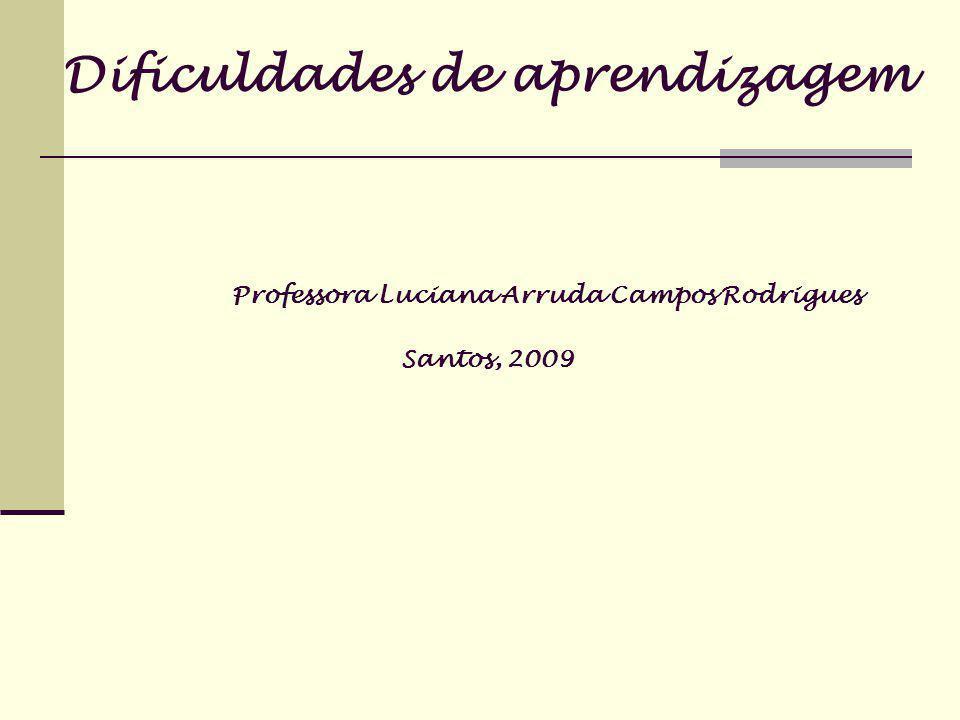 Dificuldades de aprendizagem Professora Luciana Arruda Campos Rodrigues Santos, 2009