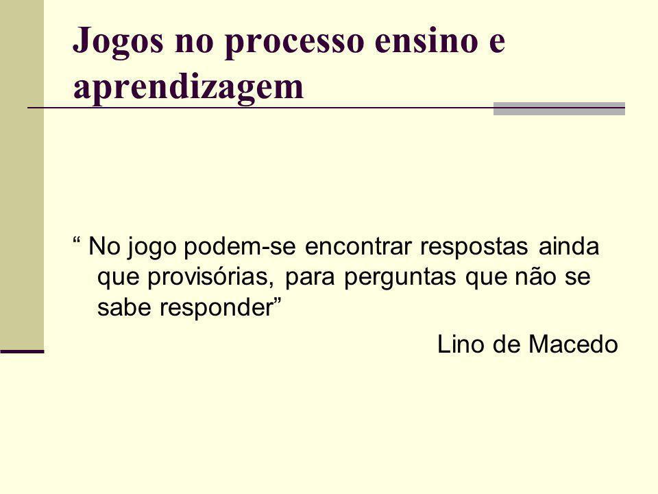Jogos no processo ensino e aprendizagem No jogo podem-se encontrar respostas ainda que provisórias, para perguntas que não se sabe responder Lino de Macedo