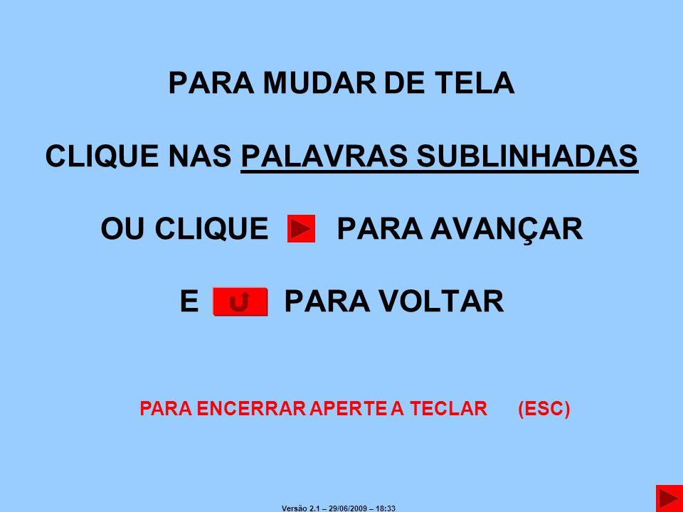 PARA MUDAR DE TELA CLIQUE NAS PALAVRAS SUBLINHADAS OU CLIQUE PARA AVANÇAR E PARA VOLTAR PARA ENCERRAR APERTE A TECLAR (ESC) Versão 2.1 – 29/06/2009 – 18:33