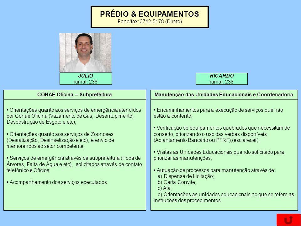 PRÉDIO & EQUIPAMENTOS Fone/fax: 3742-5178 (Direto) Orientações quanto aos serviços de emergência atendidos por Conae Oficina (Vazamento de Gás, Desentupimento, Desobstrução de Esgoto e etc); Orientações quanto aos serviços de Zoonoses (Desratização, Desinsetização e etc), e envio de memorandos ao setor competente; Serviços de emergência através da subprefeitura (Poda de Árvores, Falta de Água e etc), solicitados através de contato telefônico e Ofícios; Acompanhamento dos serviços executados.