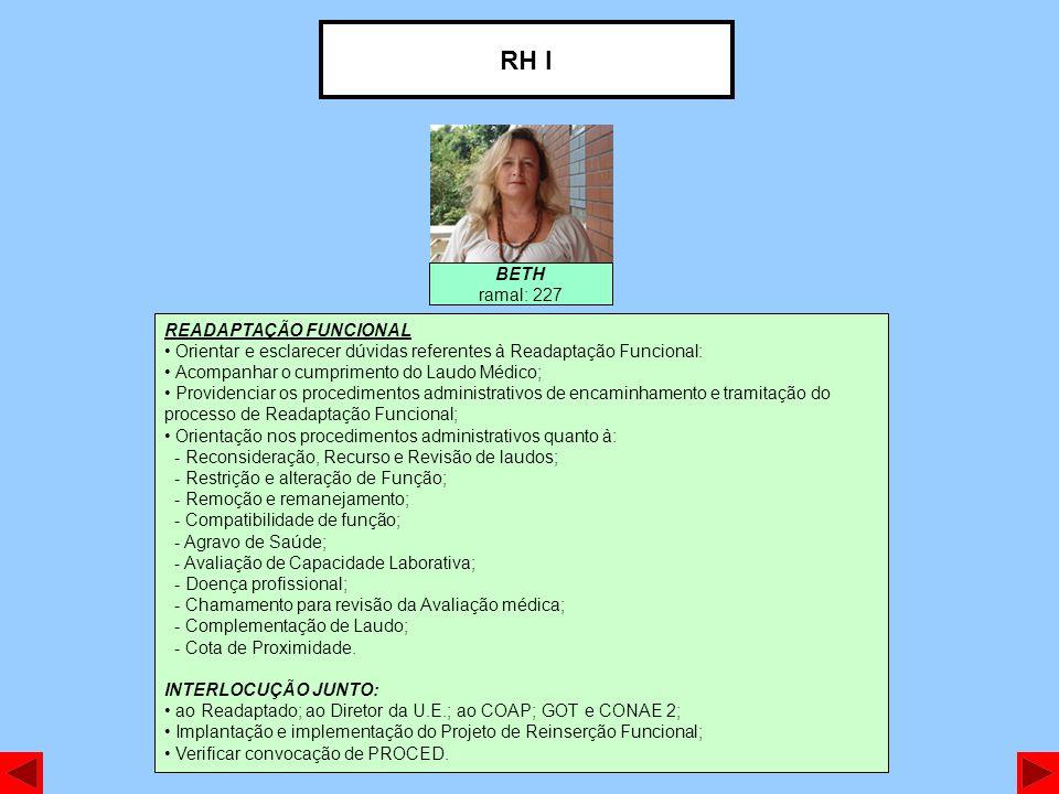 RH I BETH ramal: 227 READAPTAÇÃO FUNCIONAL Orientar e esclarecer dúvidas referentes à Readaptação Funcional: Acompanhar o cumprimento do Laudo Médico; Providenciar os procedimentos administrativos de encaminhamento e tramitação do processo de Readaptação Funcional; Orientação nos procedimentos administrativos quanto à: - Reconsideração, Recurso e Revisão de laudos; - Restrição e alteração de Função; - Remoção e remanejamento; - Compatibilidade de função; - Agravo de Saúde; - Avaliação de Capacidade Laborativa; - Doença profissional; - Chamamento para revisão da Avaliação médica; - Complementação de Laudo; - Cota de Proximidade.