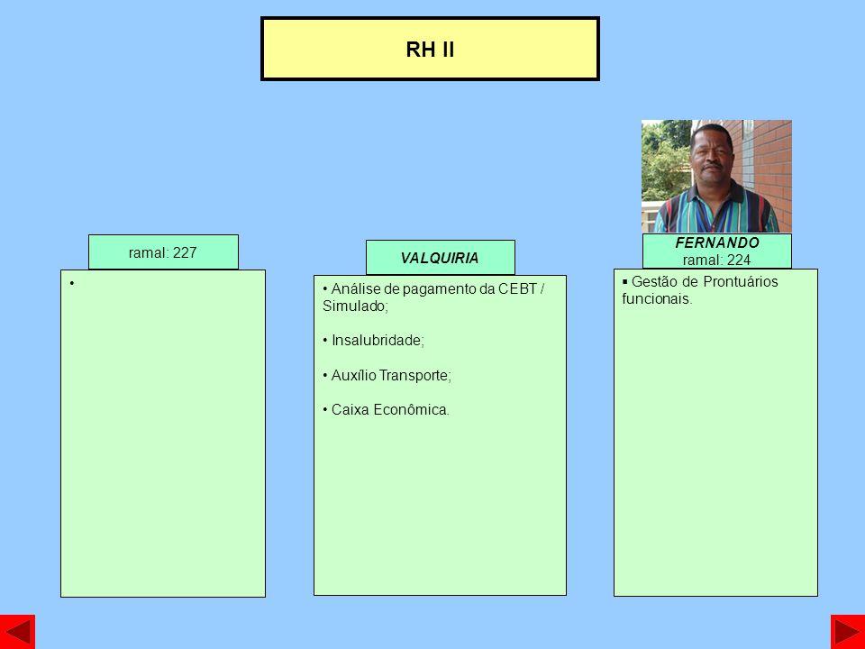 RH II ramal: 227 FERNANDO ramal: 224 Gestão de Prontuários funcionais. VALQUIRIA Análise de pagamento da CEBT / Simulado; Insalubridade; Auxílio Trans