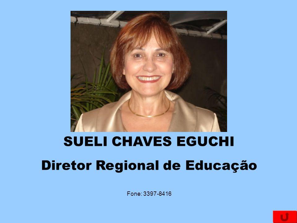 SUELI CHAVES EGUCHI Diretor Regional de Educação Fone: 3397-8416