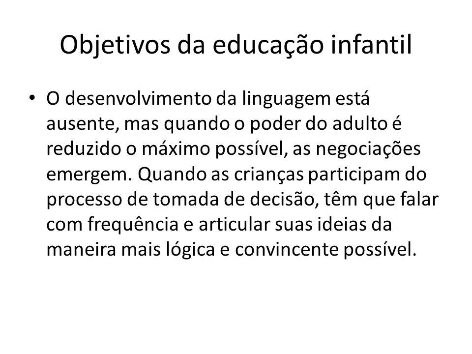 Objetivos da educação infantil O desenvolvimento da linguagem está ausente, mas quando o poder do adulto é reduzido o máximo possível, as negociações emergem.
