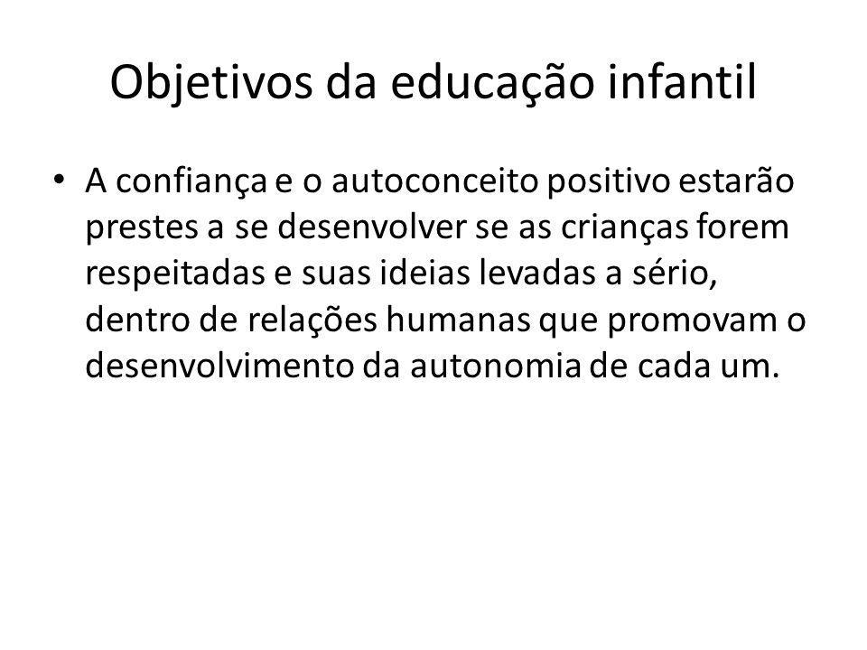 Objetivos da educação infantil A confiança e o autoconceito positivo estarão prestes a se desenvolver se as crianças forem respeitadas e suas ideias levadas a sério, dentro de relações humanas que promovam o desenvolvimento da autonomia de cada um.