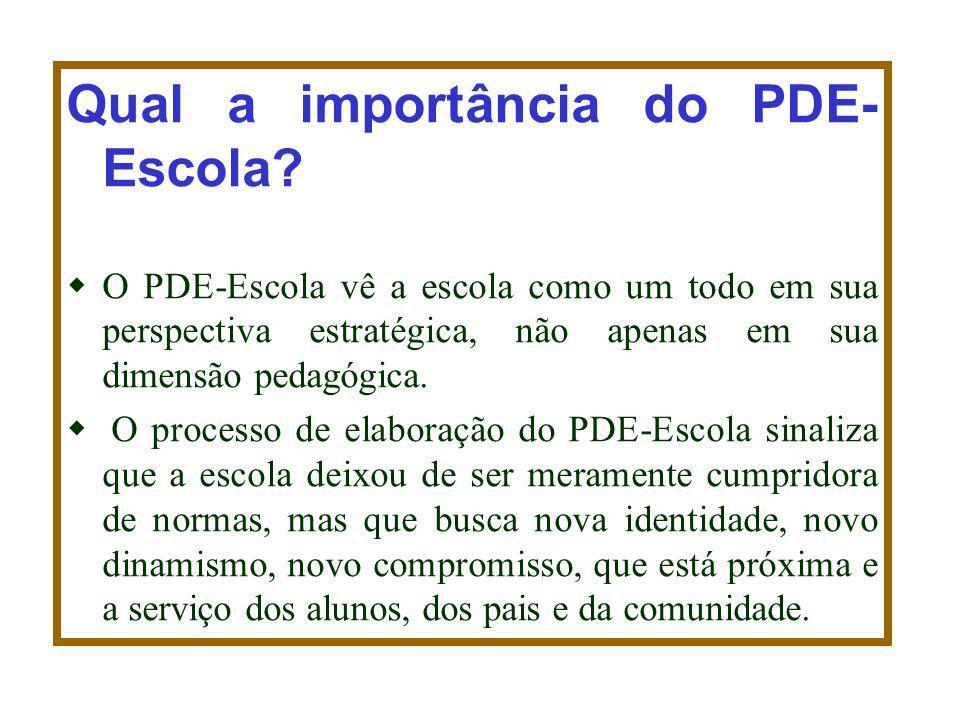 Qual a importância do PDE- Escola? O PDE-Escola vê a escola como um todo em sua perspectiva estratégica, não apenas em sua dimensão pedagógica. O proc