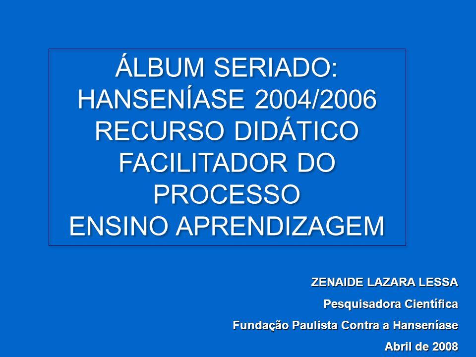 ZENAIDE LAZARA LESSA Pesquisadora Científica Fundação Paulista Contra a Hanseníase Abril de 2008 ÁLBUM SERIADO: HANSENÍASE 2004/2006 RECURSO DIDÁTICO
