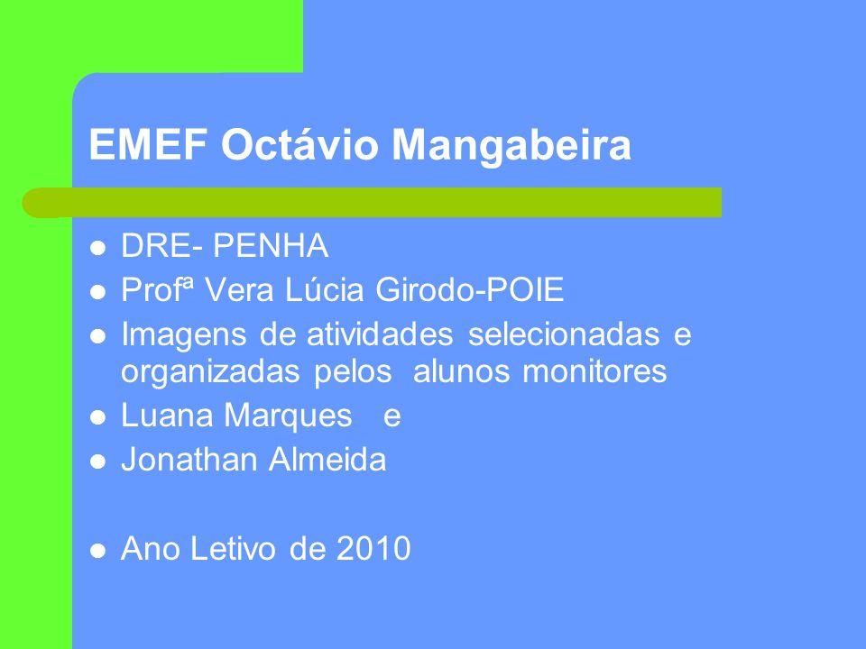EMEF Octávio Mangabeira DRE- PENHA Profª Vera Lúcia Girodo-POIE Imagens de atividades selecionadas e organizadas pelos alunos monitores Luana Marques