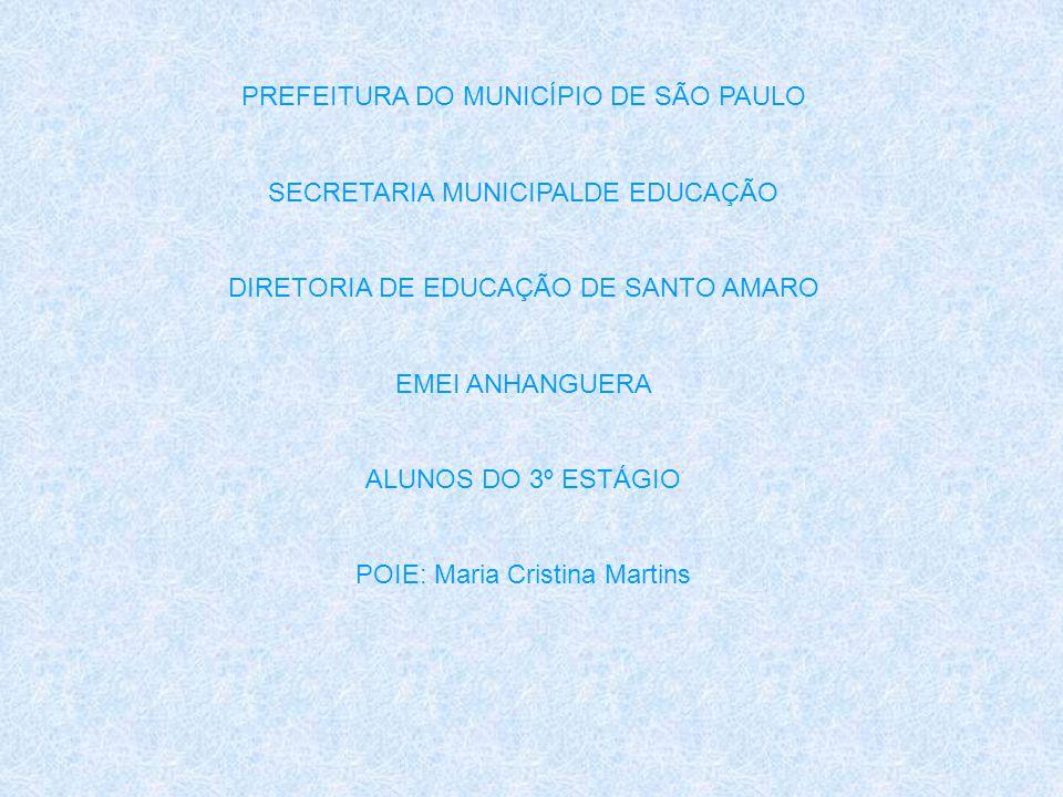 PREFEITURA DO MUNICÍPIO DE SÃO PAULO SECRETARIA MUNICIPALDE EDUCAÇÃO DIRETORIA DE EDUCAÇÃO DE SANTO AMARO EMEI ANHANGUERA ALUNOS DO 3º ESTÁGIO POIE: M