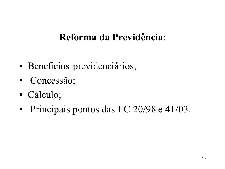 34 Benefícios Previdenciários: Aposentadoria Pensão por morte Auxílio-doença Auxílio-maternidade Auxílio-reclusão Auxílio-acidente Salário-família