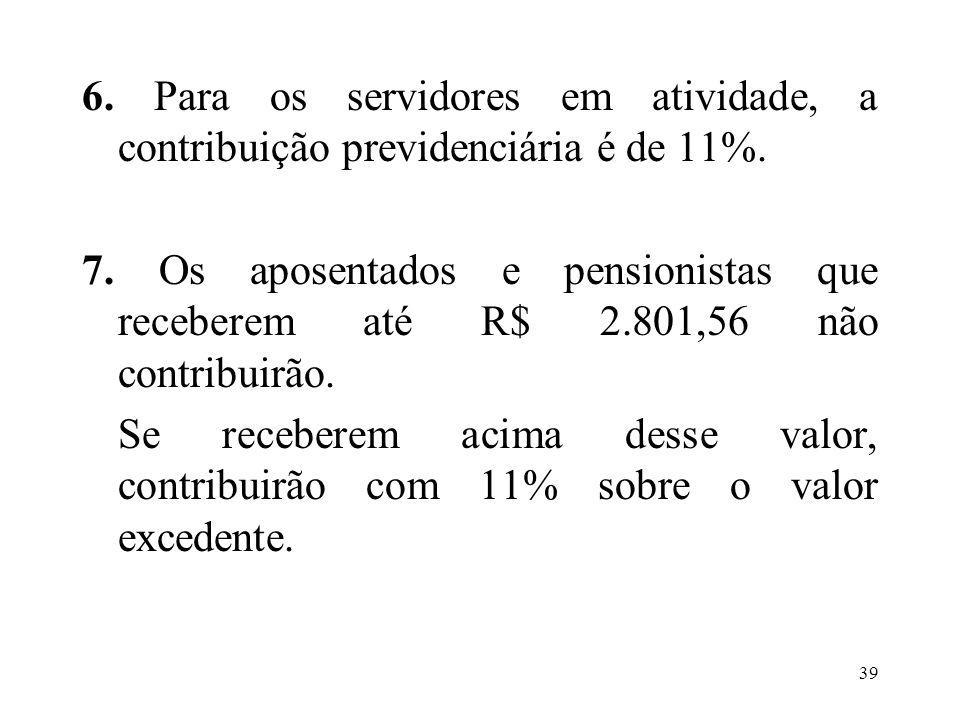 40 Exemplo: a) Valor dos proventos: R$ 5.000,00 b) R$ 5.000,00 – R$ 2.801,56 = R$ 2.198,44 c) 11% de R$ 2.198,44 = R$ 241,83 d) Valor do desconto da contribuição previdenciária: R$ 241,83