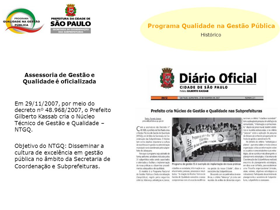 Programa Qualidade na Gestão Pública Histórico Em 29/11/2007, por meio do decreto nº 48.968/2007, o Prefeito Gilberto Kassab cria o Núcleo Técnico de Gestão e Qualidade – NTGQ.