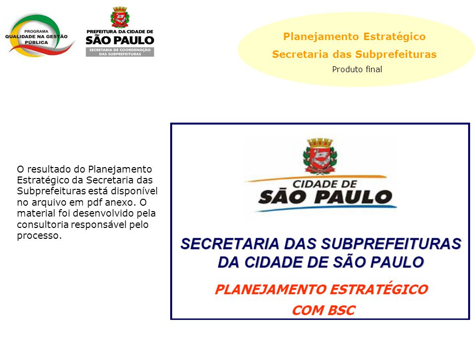 Planejamento Estratégico Secretaria das Subprefeituras Produto final O resultado do Planejamento Estratégico da Secretaria das Subprefeituras está disponível no arquivo em pdf anexo.