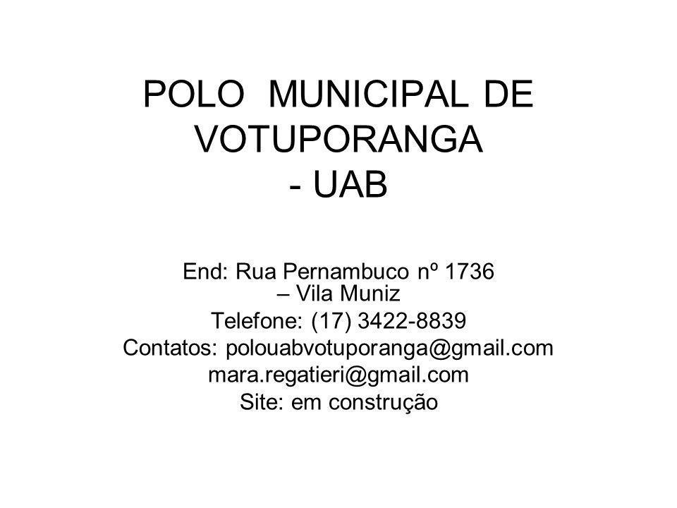 POLO MUNICIPAL DE VOTUPORANGA - UAB End: Rua Pernambuco nº 1736 – Vila Muniz Telefone: (17) 3422-8839 Contatos: polouabvotuporanga@gmail.com mara.regatieri@gmail.com Site: em construção