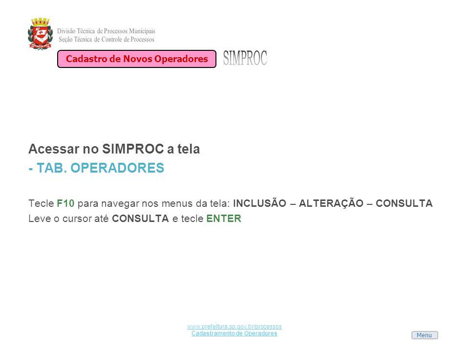 Menu www.prefeitura.sp.gov.br/processos Cadastramento de Operadores Acessar no SIMPROC a tela - TAB. OPERADORES Tecle F10 para navegar nos menus da te