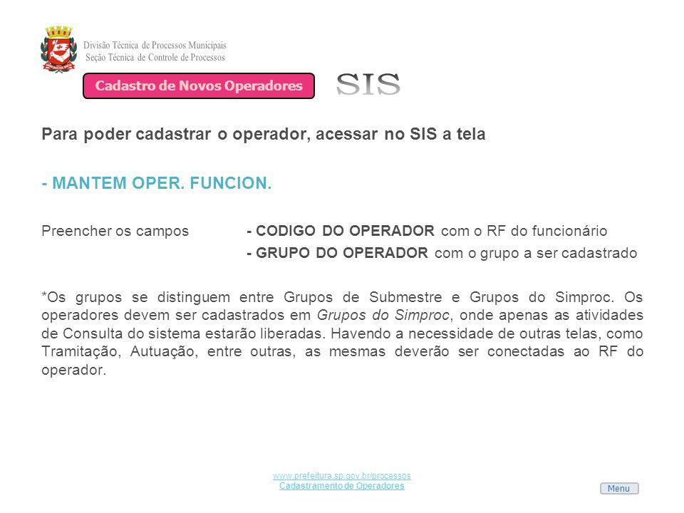 Menu www.prefeitura.sp.gov.br/processos Cadastramento de Operadores Para poder cadastrar o operador, acessar no SIS a tela - MANTEM OPER. FUNCION. Pre