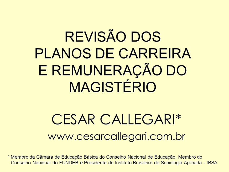 REVISÃO DOS PLANOS DE CARREIRA E REMUNERAÇÃO DO MAGISTÉRIO CESAR CALLEGARI* www.cesarcallegari.com.br * Membro da Câmara de Educação Básica do Conselh