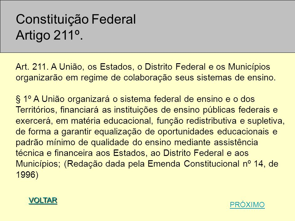 Constituição Federal Artigo 211º. Art. 211. A União, os Estados, o Distrito Federal e os Municípios organizarão em regime de colaboração seus sistemas