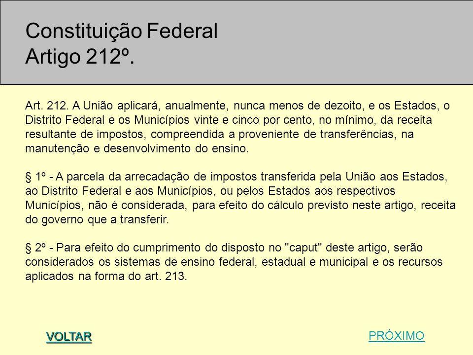 Constituição Federal Artigo 212º. Art. 212. A União aplicará, anualmente, nunca menos de dezoito, e os Estados, o Distrito Federal e os Municípios vin