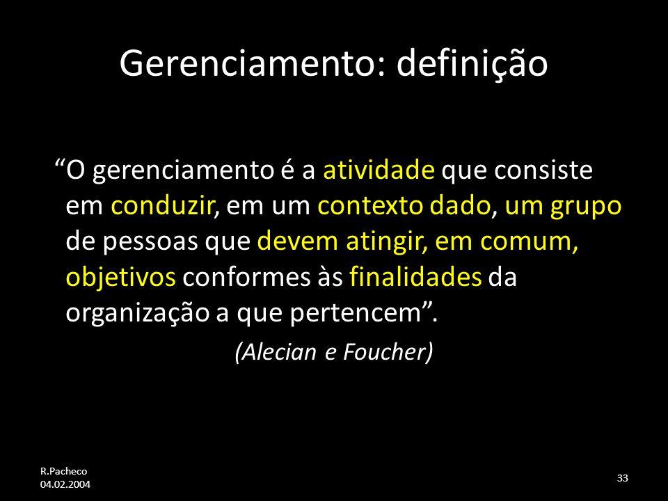 R.Pacheco 04.02.2004 33 Gerenciamento: definição O gerenciamento é a atividade que consiste em conduzir, em um contexto dado, um grupo de pessoas que devem atingir, em comum, objetivos conformes às finalidades da organização a que pertencem.