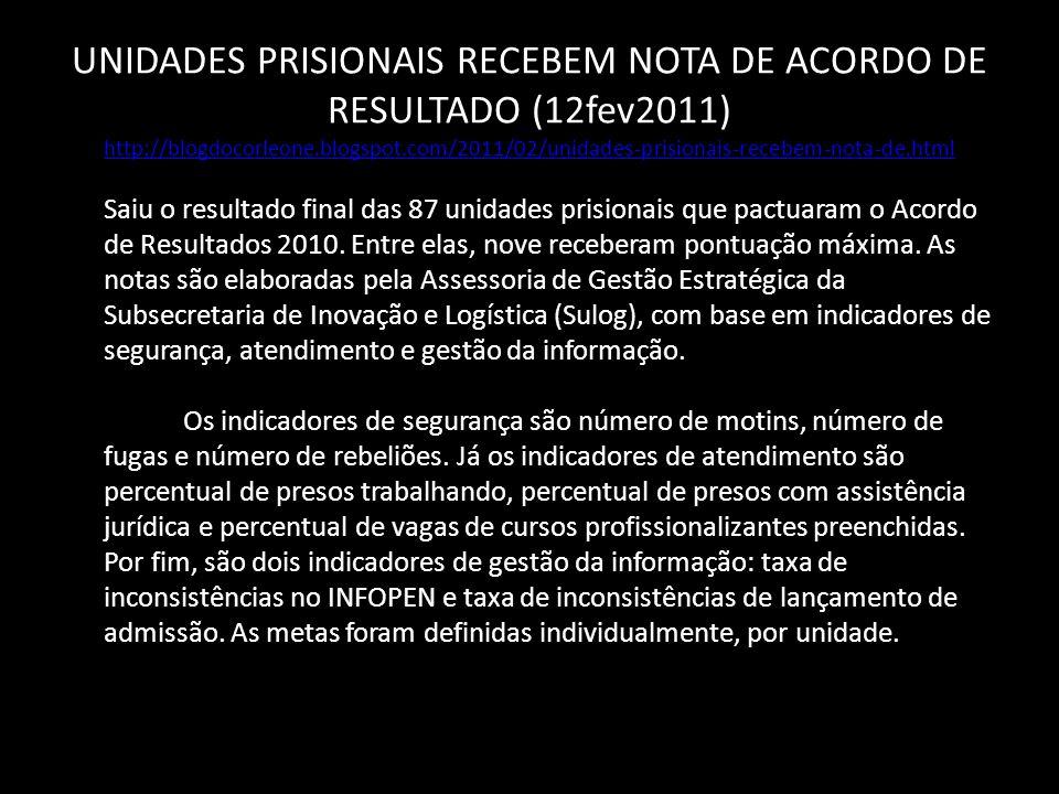 UNIDADES PRISIONAIS RECEBEM NOTA DE ACORDO DE RESULTADO (12fev2011) http://blogdocorleone.blogspot.com/2011/02/unidades-prisionais-recebem-nota-de.html http://blogdocorleone.blogspot.com/2011/02/unidades-prisionais-recebem-nota-de.html Saiu o resultado final das 87 unidades prisionais que pactuaram o Acordo de Resultados 2010.
