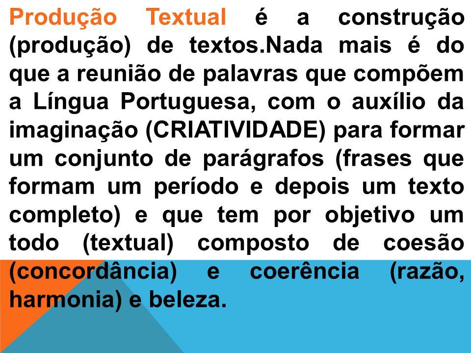 Produção Textual é a construção (produção) de textos.Nada mais é do que a reunião de palavras que compõem a Língua Portuguesa, com o auxílio da imaginação (CRIATIVIDADE) para formar um conjunto de parágrafos (frases que formam um período e depois um texto completo) e que tem por objetivo um todo (textual) composto de coesão (concordância) e coerência (razão, harmonia) e beleza.