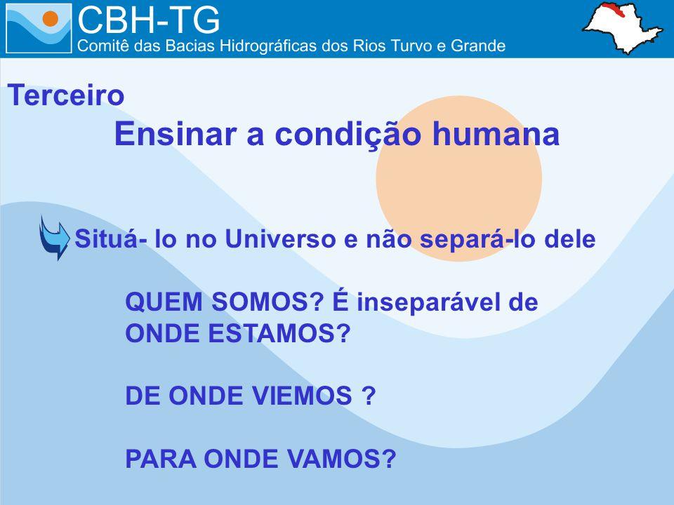 Terceiro Ensinar a condição humana Situá- lo no Universo e não separá-lo dele QUEM SOMOS? É inseparável de ONDE ESTAMOS? DE ONDE VIEMOS ? PARA ONDE VA