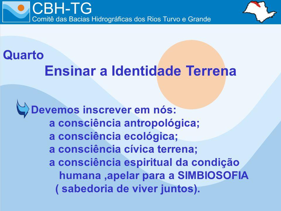Quarto Ensinar a Identidade Terrena Devemos inscrever em nós: a consciência antropológica; a consciência ecológica; a consciência cívica terrena; a co
