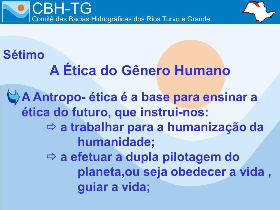 Sétimo A Ética do Gênero Humano A Antropo- ética é a base para ensinar a ética do futuro, que instrui-nos: a trabalhar para a humanização da humanidade; a efetuar a dupla pilotagem do planeta,ou seja obedecer a vida, guiar a vida;