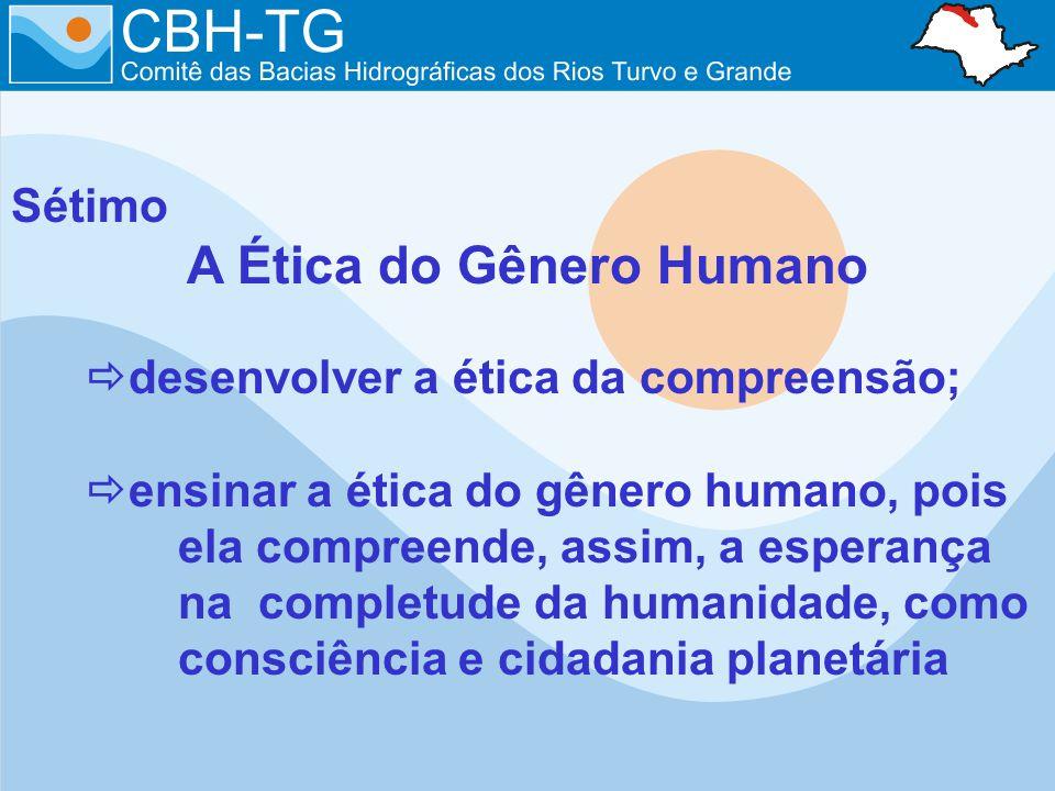 Sétimo A Ética do Gênero Humano desenvolver a ética da compreensão; ensinar a ética do gênero humano, pois ela compreende, assim, a esperança na completude da humanidade, como consciência e cidadania planetária