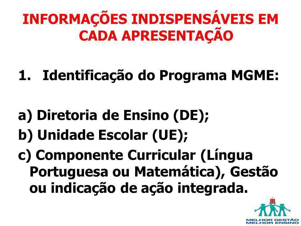 INFORMAÇÕES INDISPENSÁVEIS EM CADA APRESENTAÇÃO 1.Identificação do Programa MGME: a) Diretoria de Ensino (DE); b) Unidade Escolar (UE); c) Componente