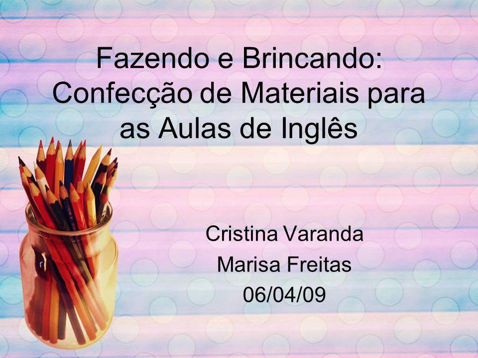 Fazendo e Brincando: Confecção de Materiais para as Aulas de Inglês Cristina Varanda Marisa Freitas 06/04/09