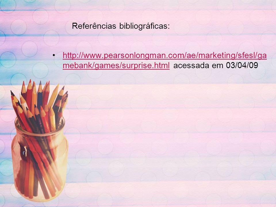 Referências bibliográficas: http://www.pearsonlongman.com/ae/marketing/sfesl/ga mebank/games/surprise.html acessada em 03/04/09http://www.pearsonlongm