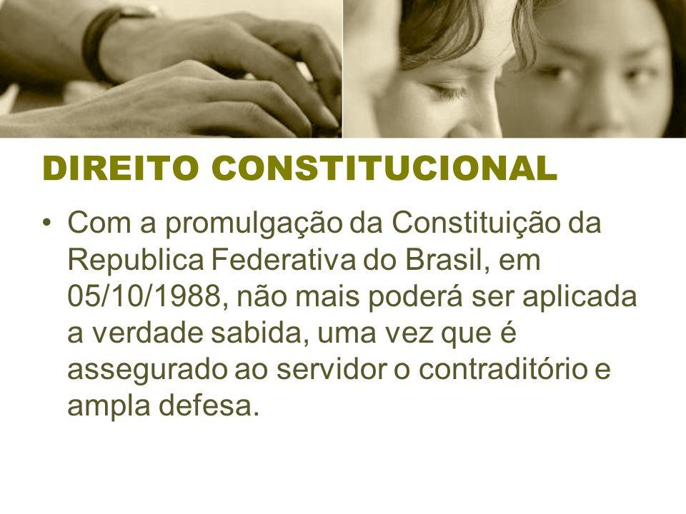 DIREITO CONSTITUCIONAL Com a promulgação da Constituição da Republica Federativa do Brasil, em 05/10/1988, não mais poderá ser aplicada a verdade sabida, uma vez que é assegurado ao servidor o contraditório e ampla defesa.