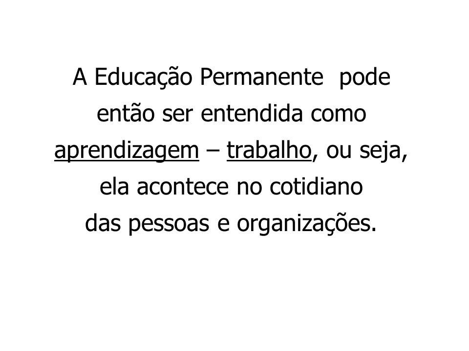 A Educação Permanente pode então ser entendida como aprendizagem – trabalho, ou seja, ela acontece no cotidiano das pessoas e organizações.
