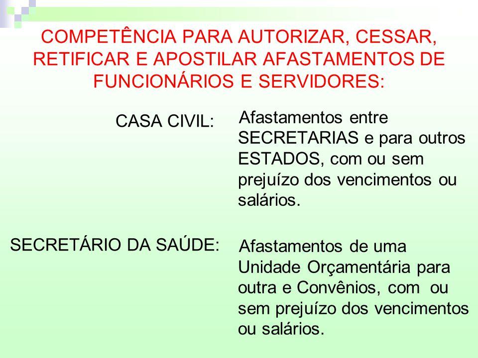 COMPETÊNCIA PARA AUTORIZAR, CESSAR, RETIFICAR E APOSTILAR AFASTAMENTOS DE FUNCIONÁRIOS E SERVIDORES: CASA CIVIL: SECRETÁRIO DA SAÚDE: Afastamentos ent