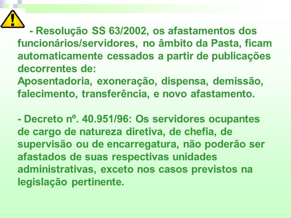 - Resolução SS 63/2002, os afastamentos dos funcionários/servidores, no âmbito da Pasta, ficam automaticamente cessados a partir de publicações decorr