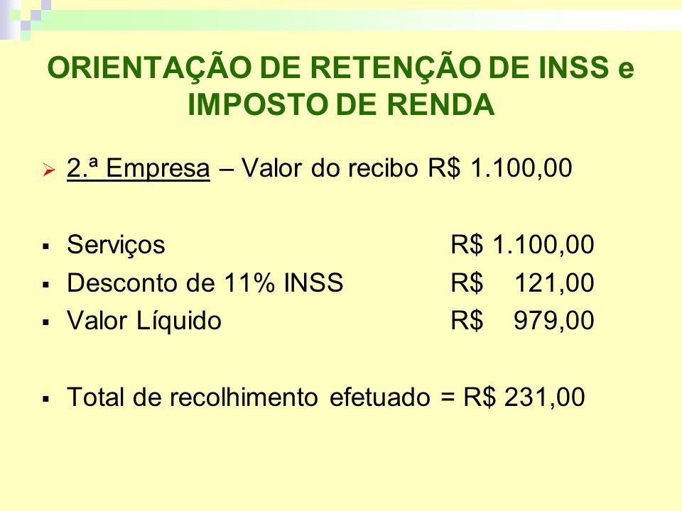 ORIENTAÇÃO DE RETENÇÃO DE INSS e IMPOSTO DE RENDA 2.ª Empresa – Valor do recibo R$ 1.100,00 ServiçosR$ 1.100,00 Desconto de 11% INSS R$ 121,00 Valor LíquidoR$ 979,00 Total de recolhimento efetuado = R$ 231,00