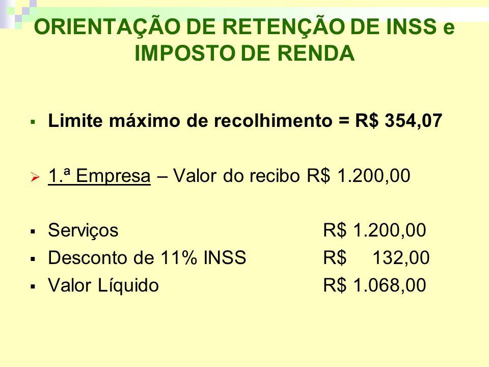 ORIENTAÇÃO DE RETENÇÃO DE INSS e IMPOSTO DE RENDA Limite máximo de recolhimento = R$ 354,07 1.ª Empresa – Valor do recibo R$ 1.200,00 ServiçosR$ 1.200,00 Desconto de 11% INSS R$ 132,00 Valor LíquidoR$ 1.068,00